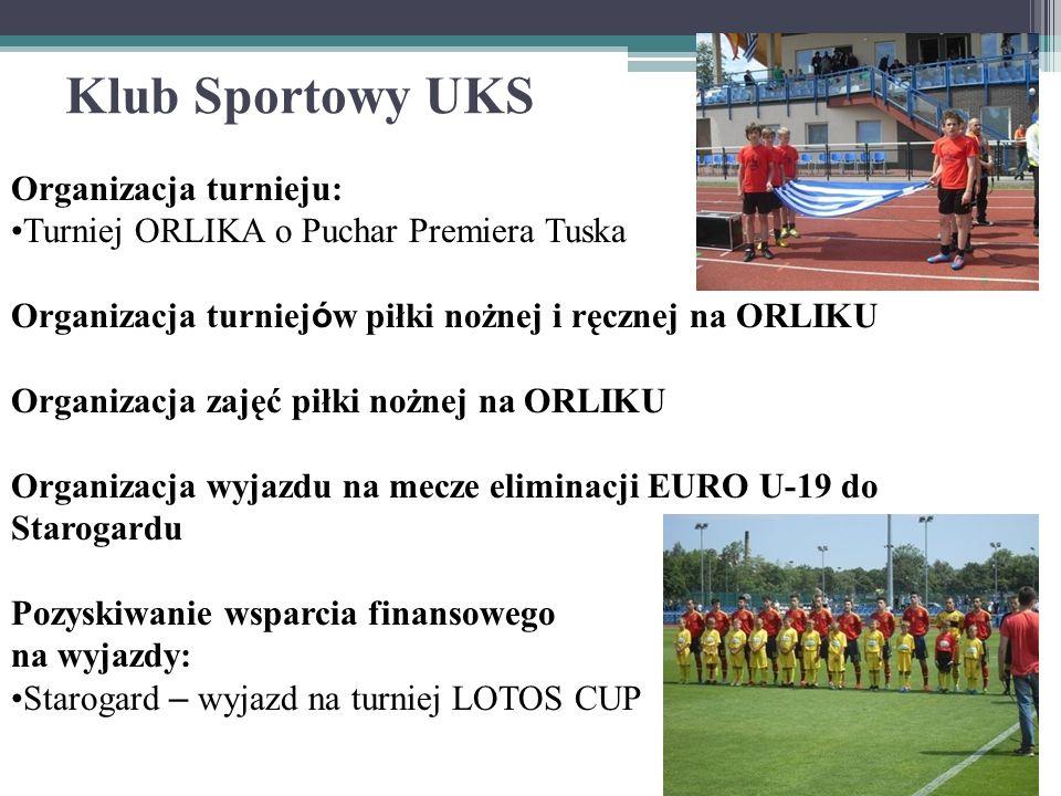 Klub Sportowy UKS Organizacja turnieju: Turniej ORLIKA o Puchar Premiera Tuska Organizacja turniej ó w piłki nożnej i ręcznej na ORLIKU Organizacja zajęć piłki nożnej na ORLIKU Organizacja wyjazdu na mecze eliminacji EURO U-19 do Starogardu Pozyskiwanie wsparcia finansowego na wyjazdy: Starogard – wyjazd na turniej LOTOS CUP
