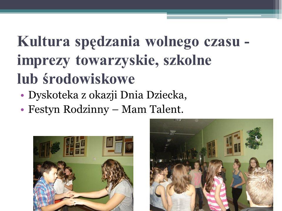 Kultura spędzania wolnego czasu - imprezy towarzyskie, szkolne lub środowiskowe Dyskoteka z okazji Dnia Dziecka, Festyn Rodzinny – Mam Talent.