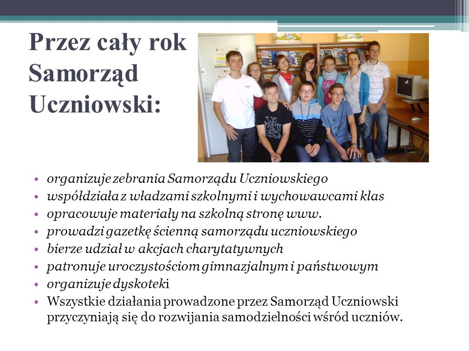 Przez cały rok Samorząd Uczniowski: organizuje zebrania Samorządu Uczniowskiego współdziała z władzami szkolnymi i wychowawcami klas opracowuje materiały na szkolną stronę www.