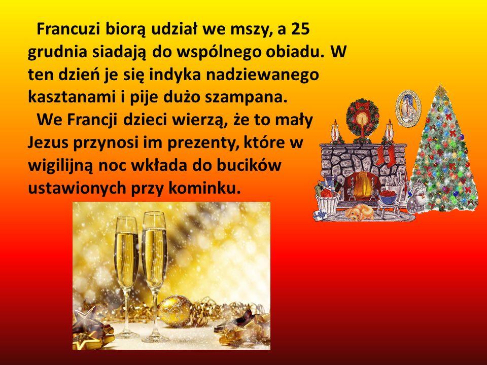 Francuzi biorą udział we mszy, a 25 grudnia siadają do wspólnego obiadu. W ten dzień je się indyka nadziewanego kasztanami i pije dużo szampana. We Fr
