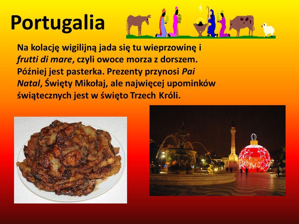 Portugalia Na kolację wigilijną jada się tu wieprzowinę i frutti di mare, czyli owoce morza z dorszem. Później jest pasterka. Prezenty przynosi Pai Na