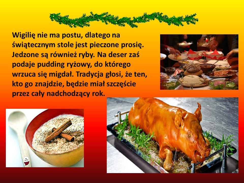 Wigilię nie ma postu, dlatego na świątecznym stole jest pieczone prosię. Jedzone są również ryby. Na deser zaś podaje pudding ryżowy, do którego wrzuc