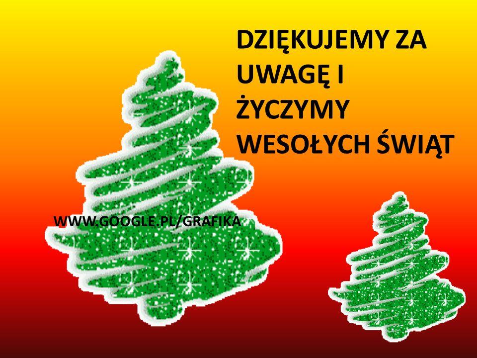 DZIĘKUJEMY ZA UWAGĘ I ŻYCZYMY WESOŁYCH ŚWIĄT WWW.GOOGLE.PL/GRAFIKA