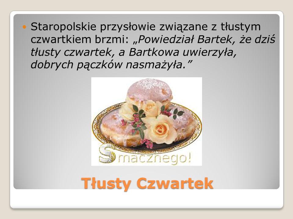 Tłusty Czwartek Staropolskie przysłowie związane z tłustym czwartkiem brzmi: Powiedział Bartek, że dziś tłusty czwartek, a Bartkowa uwierzyła, dobrych