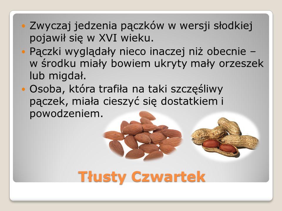 Tłusty Czwartek Zwyczaj jedzenia pączków w wersji słodkiej pojawił się w XVI wieku. Pączki wyglądały nieco inaczej niż obecnie – w środku miały bowiem