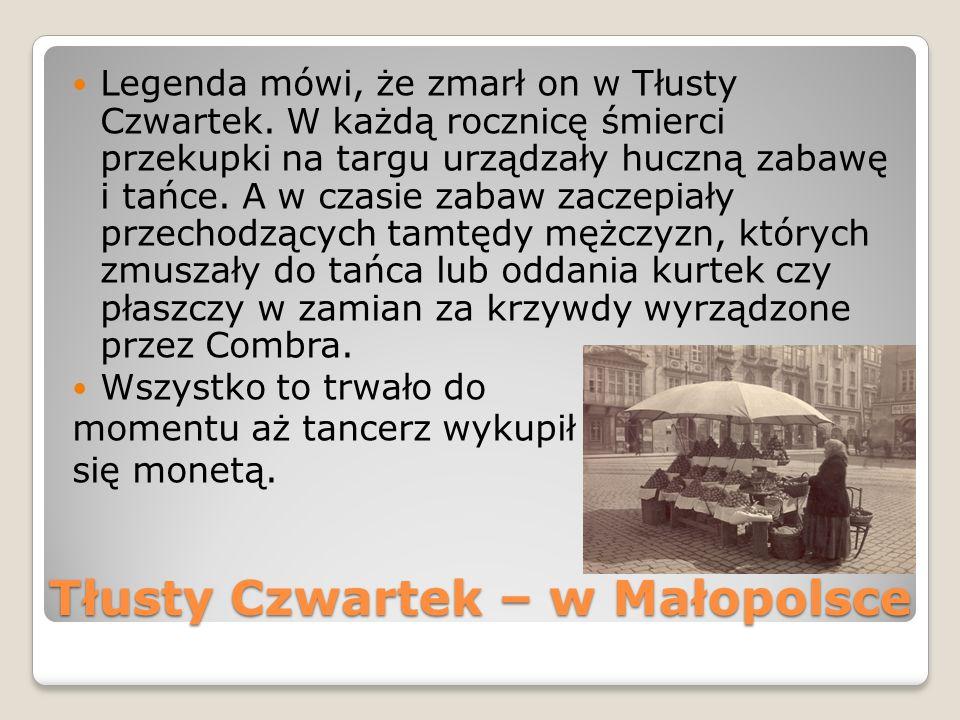 Tłusty Czwartek – w Małopolsce Legenda mówi, że zmarł on w Tłusty Czwartek. W każdą rocznicę śmierci przekupki na targu urządzały huczną zabawę i tańc