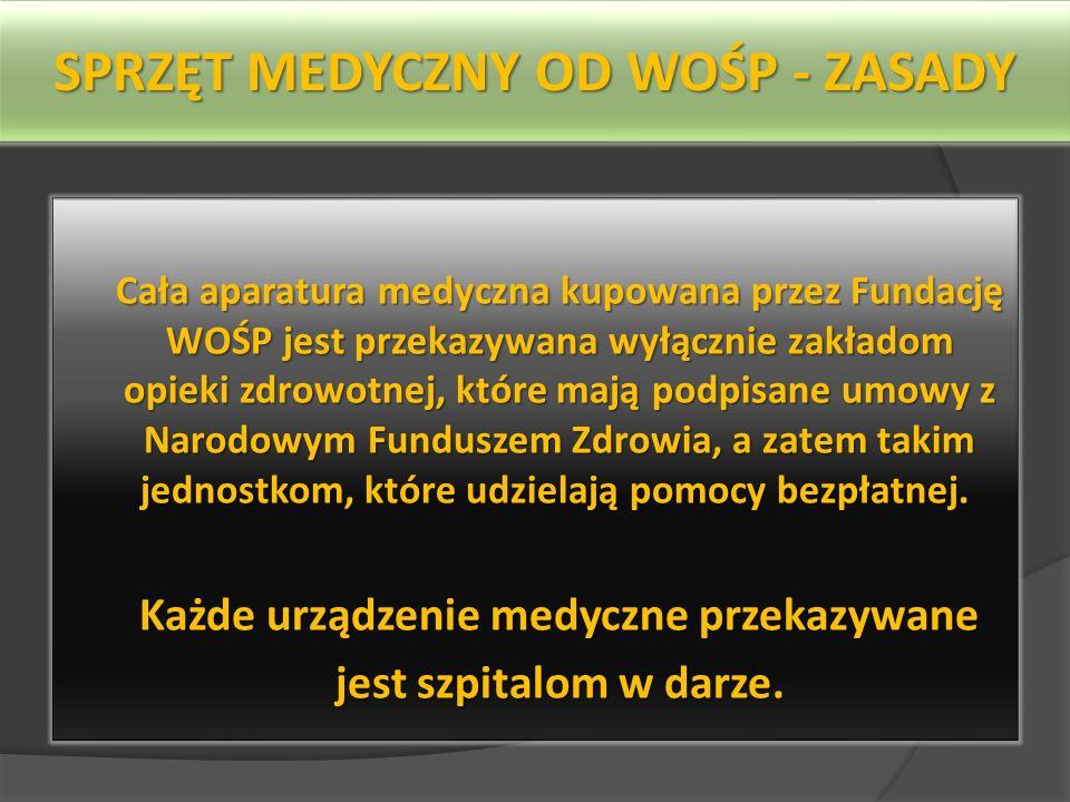SPRZĘT MEDYCZNY OD WOŚP - ZASADY Cała aparatura medyczna kupowana przez Fundację WOŚP jest przekazywana wyłącznie zakładom opieki zdrowotnej, które mają podpisane umowy z Narodowym Funduszem Zdrowia, a zatem takim jednostkom, które udzielają pomocy bezpłatnej.