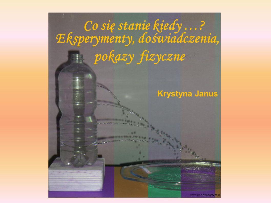 Eksperymenty, doświadczenia, pokazy fizyczne www.zs.nowasarzyna.pl Co się stanie kiedy …? Krystyna Janus