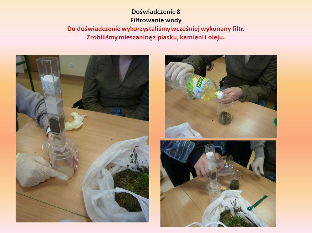 Doświadczenie 8 Filtrowanie wody Do doświadczenie wykorzystaliśmy wcześniej wykonany filtr. Zrobiliśmy mieszaninę z piasku, kamieni i oleju.