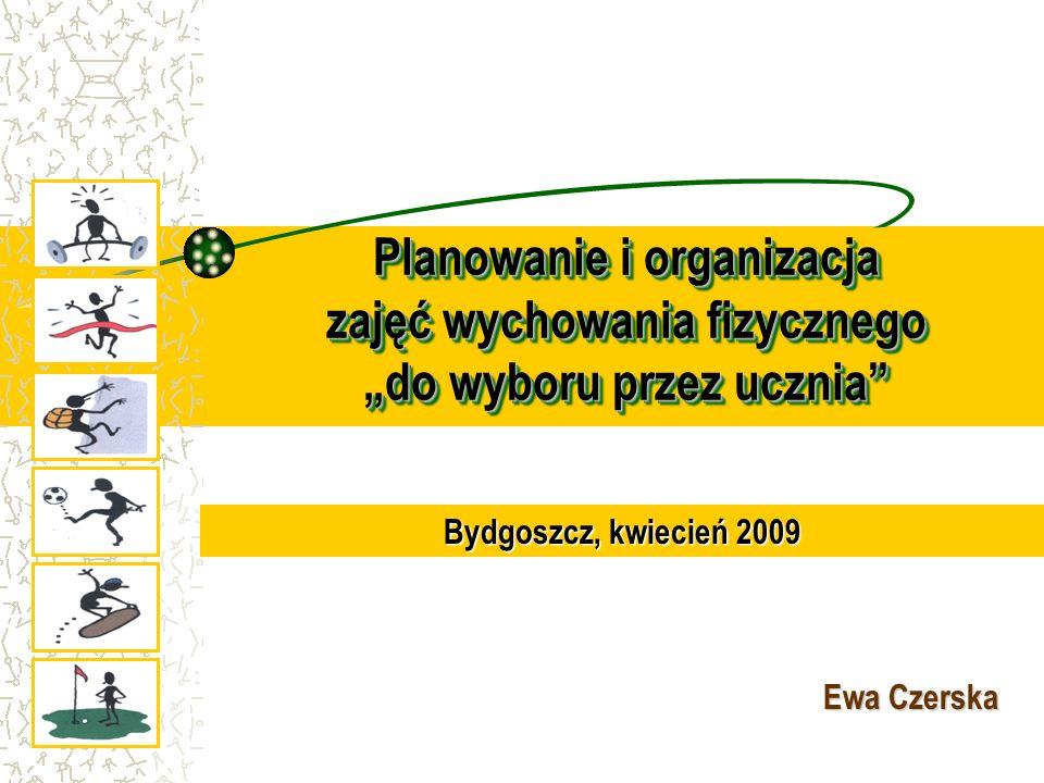 Planowanie i organizacja zajęć wychowania fizycznego do wyboru przez ucznia Ewa Czerska Bydgoszcz, kwiecień 2009