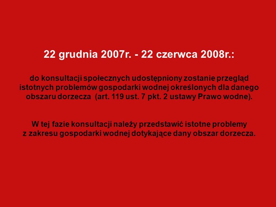 22 grudnia 2007r. - 22 czerwca 2008r.: do konsultacji społecznych udostępniony zostanie przegląd istotnych problemów gospodarki wodnej określonych dla