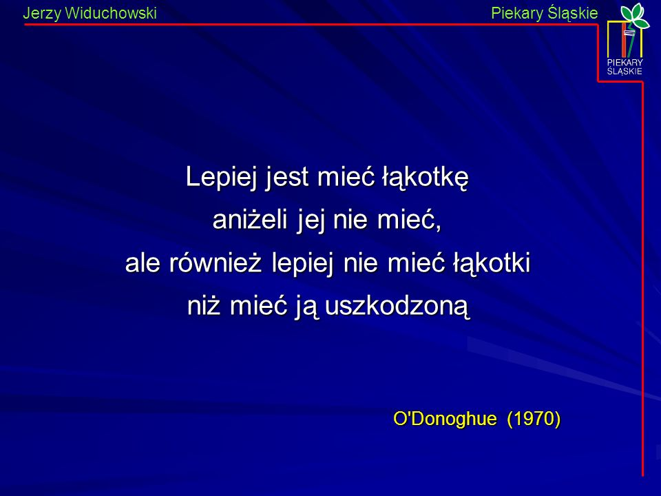 Jerzy WiduchowskiPiekary Śląskie Lepiej jest mieć łąkotkę aniżeli jej nie mieć, ale również lepiej nie mieć łąkotki niż mieć ją uszkodzoną O Donoghue (1970) O Donoghue (1970)