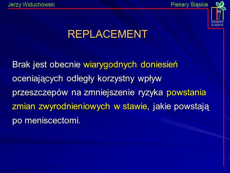 Piekary Śląskie Jerzy WiduchowskiPiekary Śląskie REPLACEMENT Brak jest obecnie wiarygodnych doniesień oceniających odległy korzystny wpływ przeszczepów na zmniejszenie ryzyka powstania zmian zwyrodnieniowych w stawie, jakie powstają po meniscectomi.