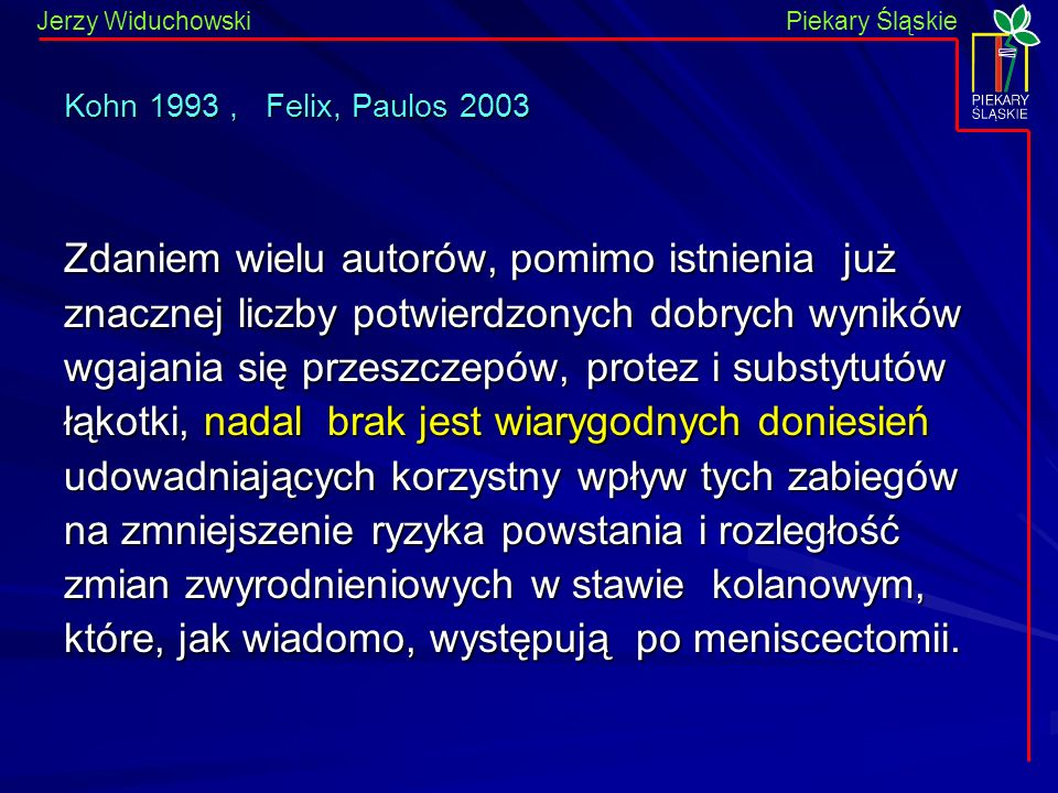 Piekary Śląskie Jerzy WiduchowskiPiekary Śląskie Kohn 1993, Felix, Paulos 2003 Zdaniem wielu autorów, pomimo istnienia już znacznej liczby potwierdzonych dobrych wyników wgajania się przeszczepów, protez i substytutów łąkotki, nadal brak jest wiarygodnych doniesień udowadniających korzystny wpływ tych zabiegów na zmniejszenie ryzyka powstania i rozległość zmian zwyrodnieniowych w stawie kolanowym, które, jak wiadomo, występują po meniscectomii.