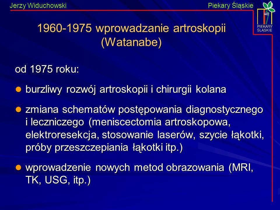 Piekary Śląskie Jerzy WiduchowskiPiekary Śląskie 1960-1975 wprowadzanie artroskopii (Watanabe) od 1975 roku: burzliwy rozwój artroskopii i chirurgii kolana burzliwy rozwój artroskopii i chirurgii kolana zmiana schematów postępowania diagnostycznego i leczniczego (meniscectomia artroskopowa, elektroresekcja, stosowanie laserów, szycie łąkotki, próby przeszczepiania łąkotki itp.) zmiana schematów postępowania diagnostycznego i leczniczego (meniscectomia artroskopowa, elektroresekcja, stosowanie laserów, szycie łąkotki, próby przeszczepiania łąkotki itp.) wprowadzenie nowych metod obrazowania (MRI, TK, USG, itp.) wprowadzenie nowych metod obrazowania (MRI, TK, USG, itp.)