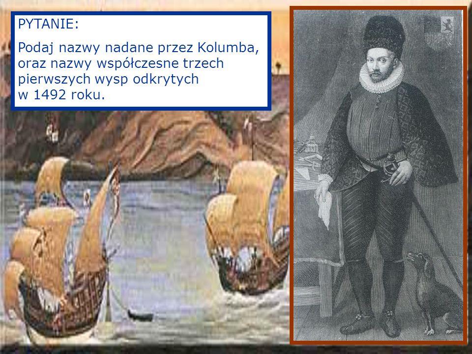 PYTANIE: Podaj nazwy nadane przez Kolumba, oraz nazwy współczesne trzech pierwszych wysp odkrytych w 1492 roku.