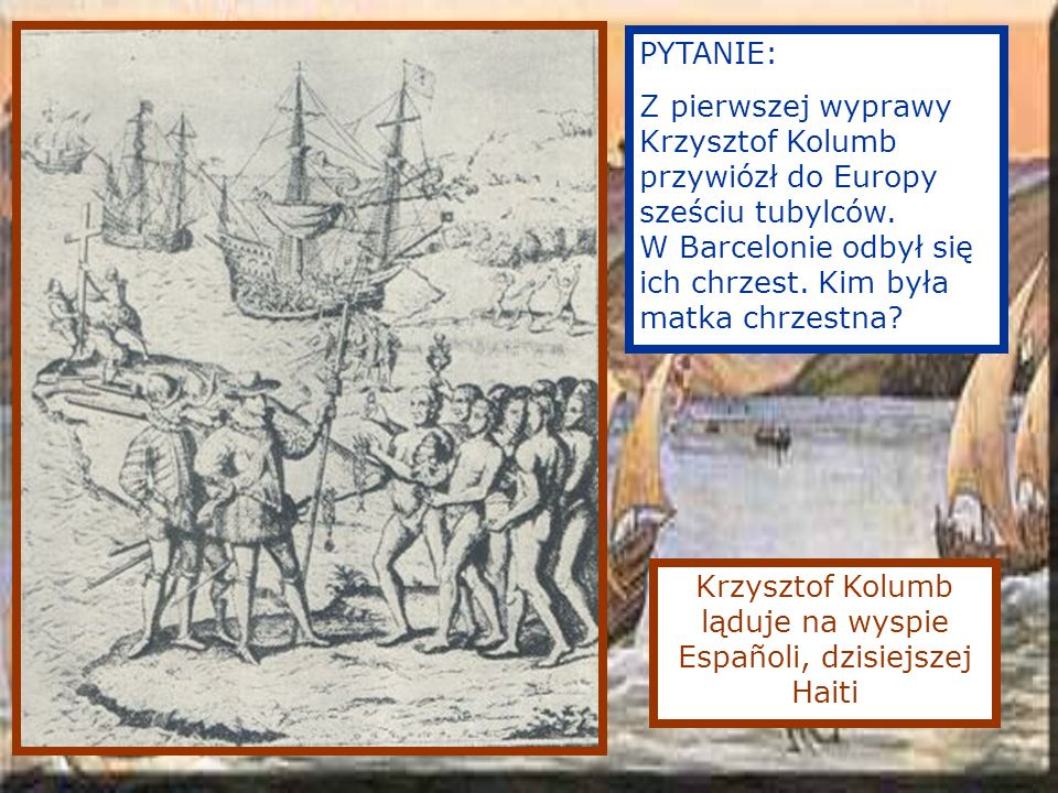 Krzysztof Kolumb ląduje na wyspie Españoli, dzisiejszej Haiti PYTANIE: Z pierwszej wyprawy Krzysztof Kolumb przywiózł do Europy sześciu tubylców.