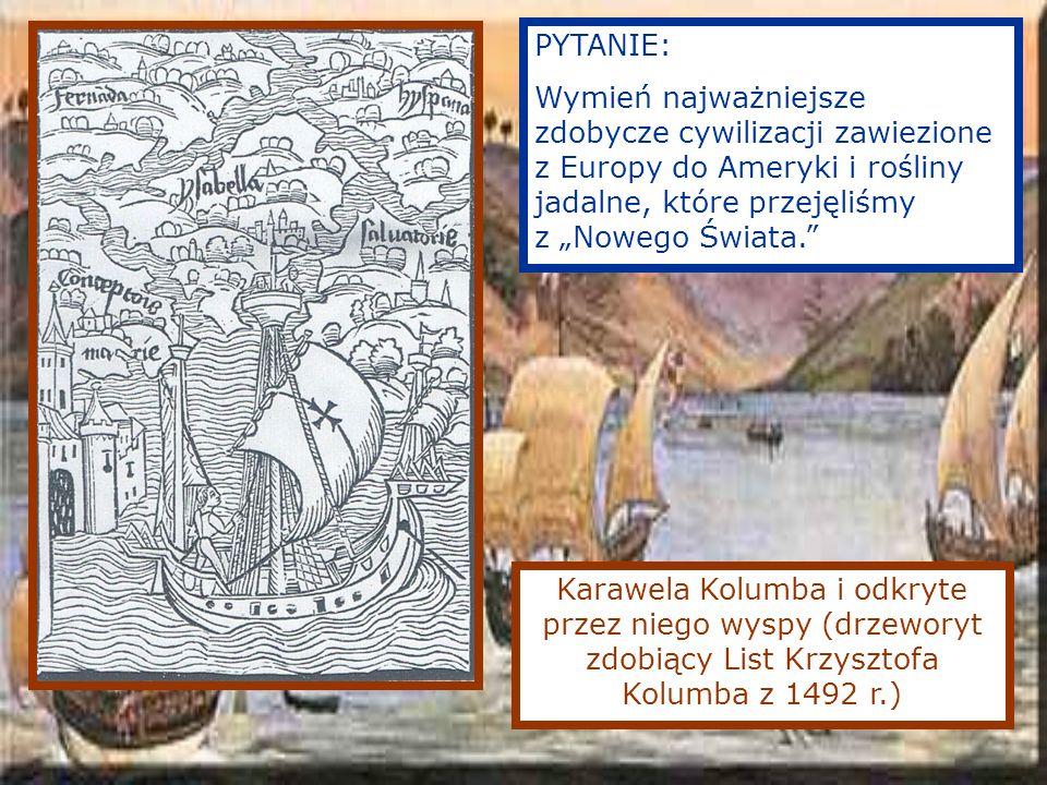 Karawela Kolumba i odkryte przez niego wyspy (drzeworyt zdobiący List Krzysztofa Kolumba z 1492 r.) PYTANIE: Wymień najważniejsze zdobycze cywilizacji zawiezione z Europy do Ameryki i rośliny jadalne, które przejęliśmy z Nowego Świata.