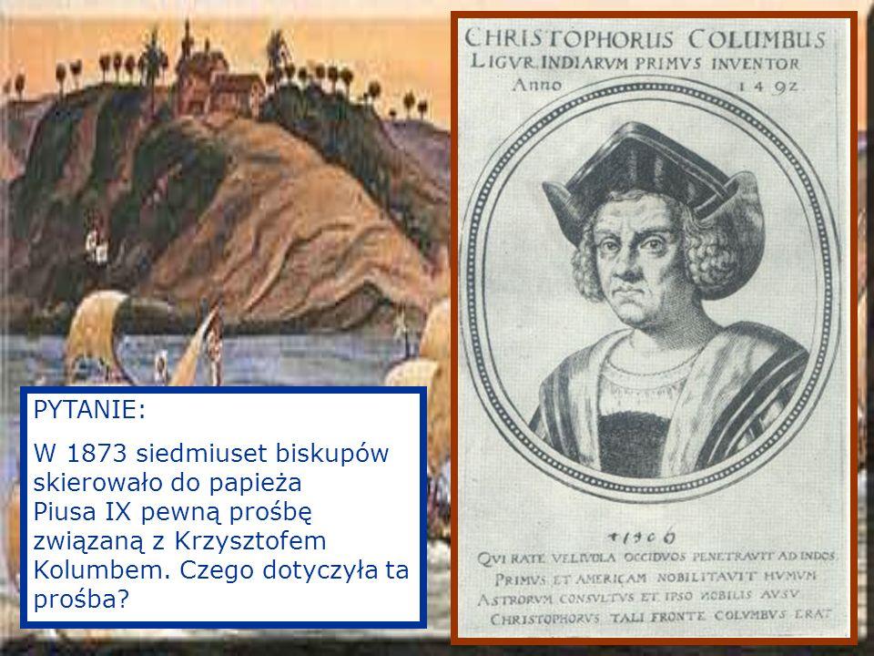 PYTANIE: W 1873 siedmiuset biskupów skierowało do papieża Piusa IX pewną prośbę związaną z Krzysztofem Kolumbem.
