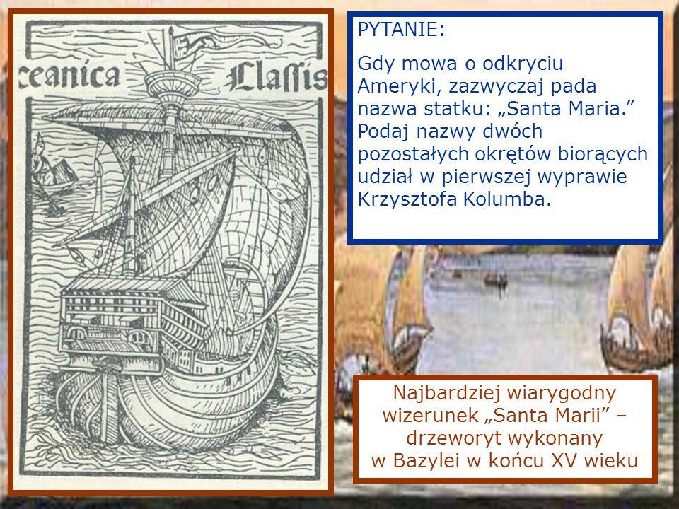 Najbardziej wiarygodny wizerunek Santa Marii – drzeworyt wykonany w Bazylei w końcu XV wieku PYTANIE: Gdy mowa o odkryciu Ameryki, zazwyczaj pada nazwa statku: Santa Maria.