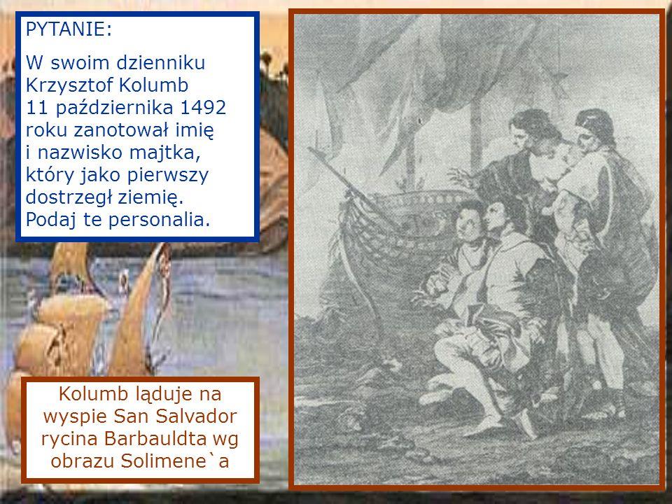 Kolumb ląduje na wyspie San Salvador rycina Barbauldta wg obrazu Solimene`a PYTANIE: W swoim dzienniku Krzysztof Kolumb 11 października 1492 roku zanotował imię i nazwisko majtka, który jako pierwszy dostrzegł ziemię.