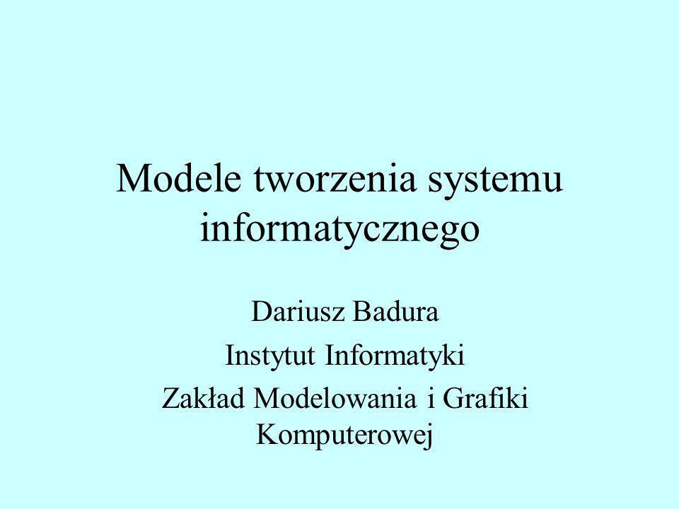 Modele tworzenia systemu informatycznego Dariusz Badura Instytut Informatyki Zakład Modelowania i Grafiki Komputerowej