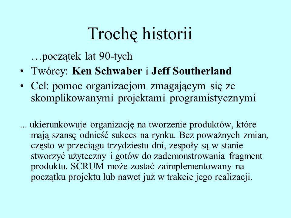 Trochę historii …początek lat 90-tych Twórcy: Ken Schwaber i Jeff Southerland Cel: pomoc organizacjom zmagającym się ze skomplikowanymi projektami pro