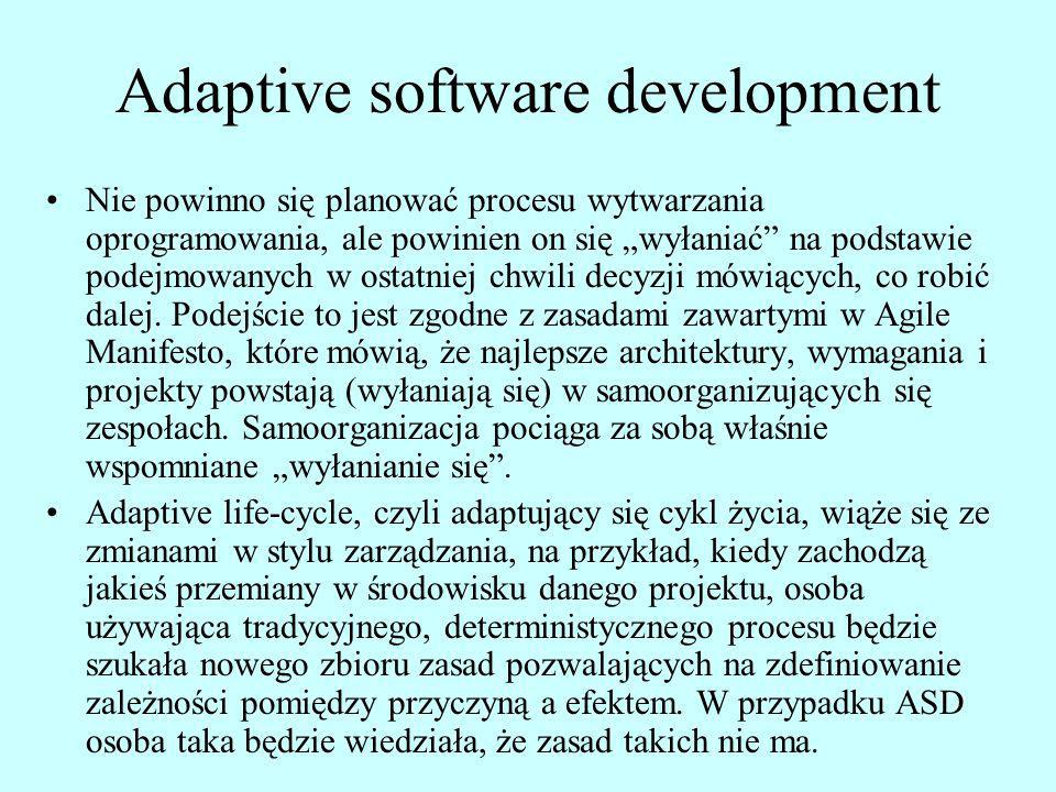 Adaptive software development Nie powinno się planować procesu wytwarzania oprogramowania, ale powinien on się wyłaniać na podstawie podejmowanych w o