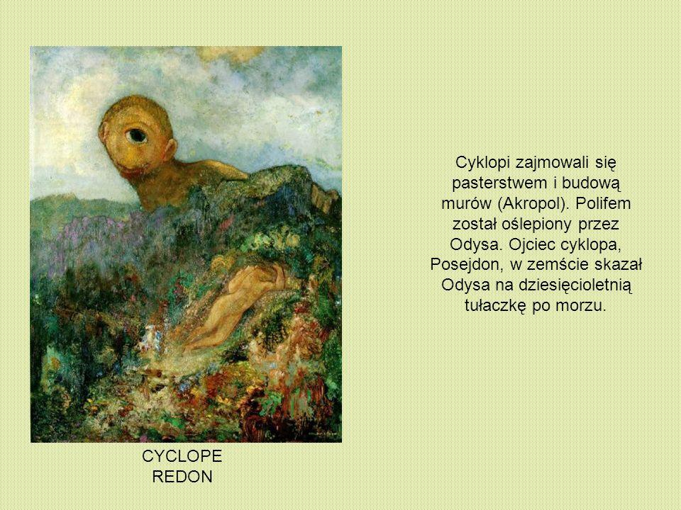 CYCLOPE REDON Cyklopi zajmowali się pasterstwem i budową murów (Akropol). Polifem został oślepiony przez Odysa. Ojciec cyklopa, Posejdon, w zemście sk