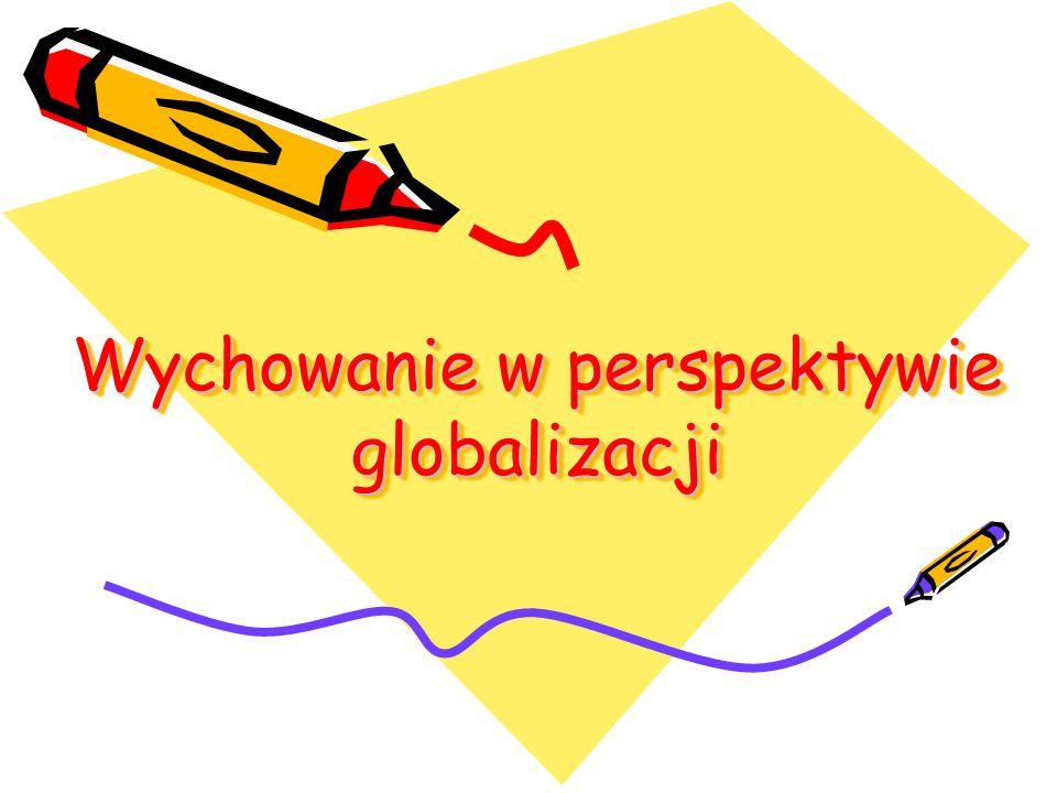 1.wychowanie w globalizującym się świecie tzw. wychowanie w obliczu bycia globalizowanym 2.