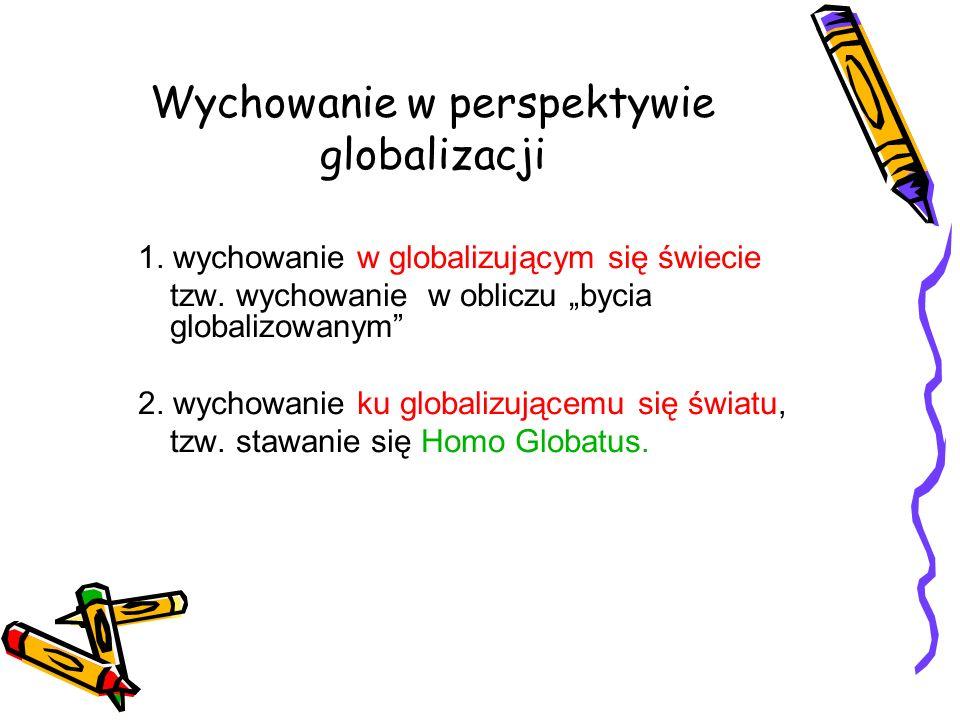 1. wychowanie w globalizującym się świecie tzw. wychowanie w obliczu bycia globalizowanym 2. wychowanie ku globalizującemu się światu, tzw. stawanie s