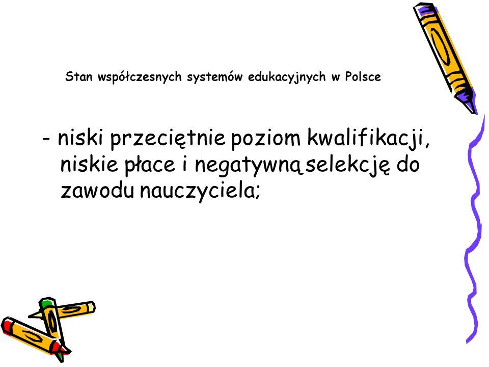 Stan współczesnych systemów edukacyjnych w Polsce - niski przeciętnie poziom kwalifikacji, niskie płace i negatywną selekcję do zawodu nauczyciela;