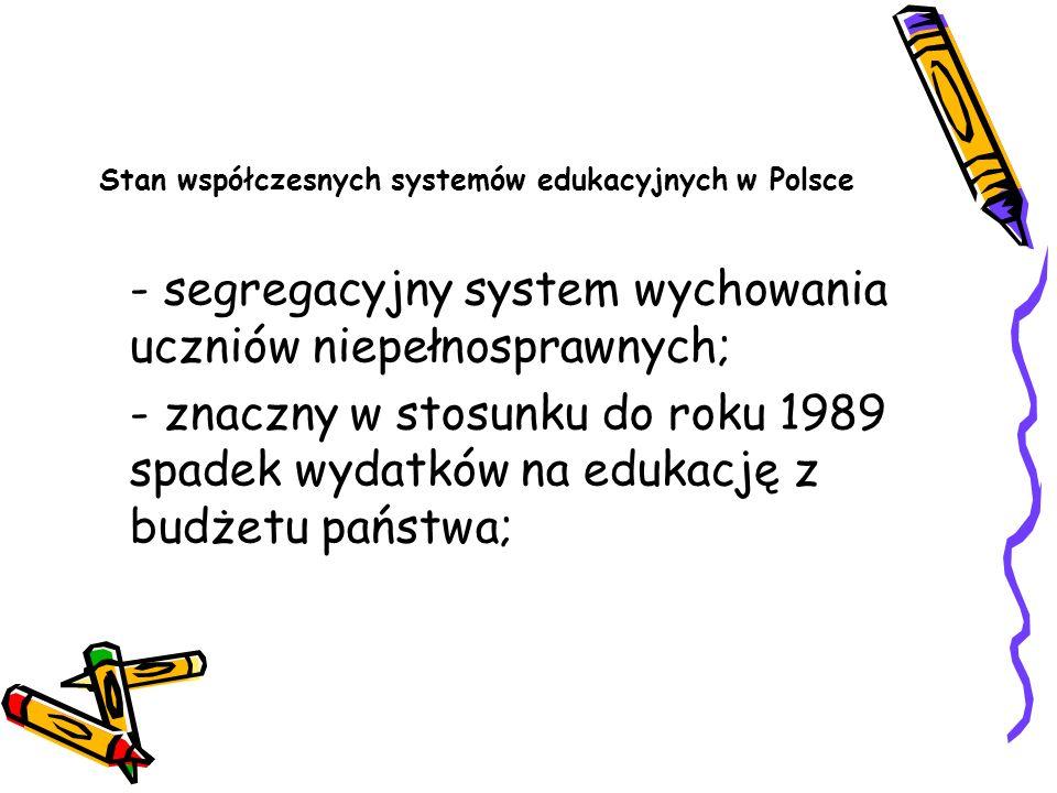 Stan współczesnych systemów edukacyjnych w Polsce - segregacyjny system wychowania uczniów niepełnosprawnych; - znaczny w stosunku do roku 1989 spadek
