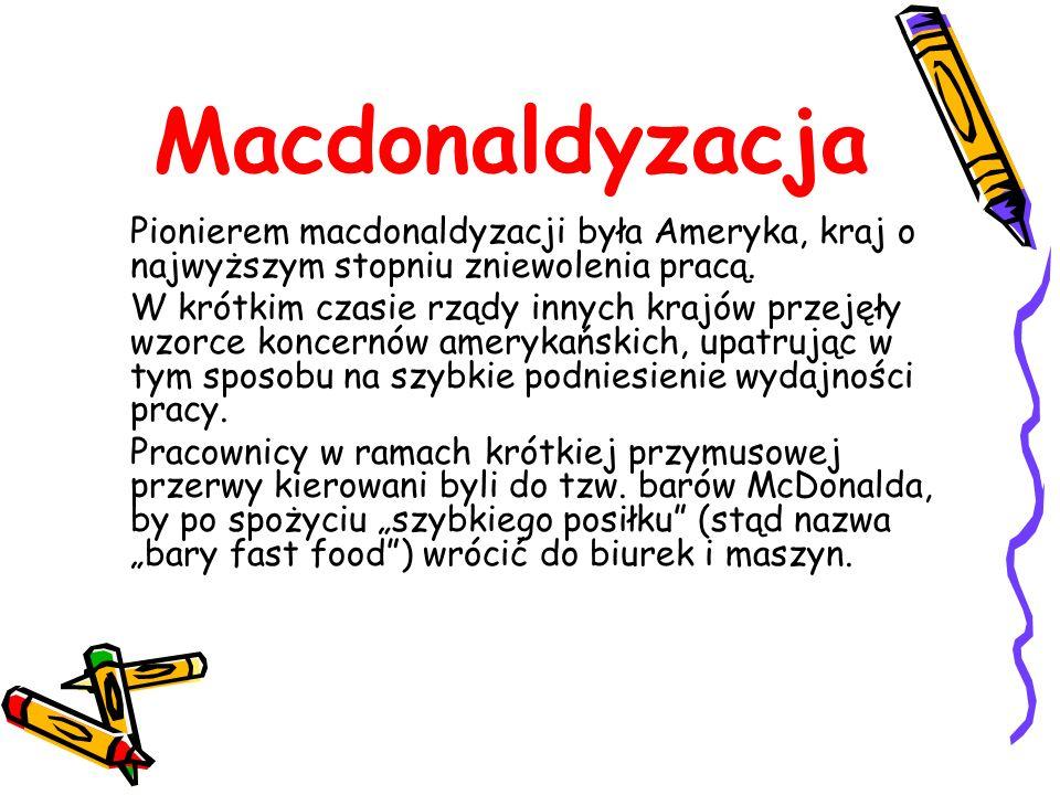 Macdonaldyzacja Pionierem macdonaldyzacji była Ameryka, kraj o najwyższym stopniu zniewolenia pracą. W krótkim czasie rządy innych krajów przejęły wzo