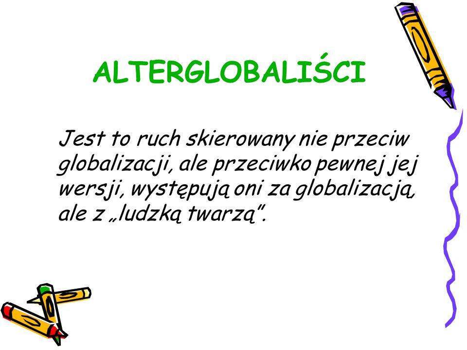 ALTERGLOBALIŚCI Jest to ruch skierowany nie przeciw globalizacji, ale przeciwko pewnej jej wersji, występują oni za globalizacją, ale z ludzką twarzą.