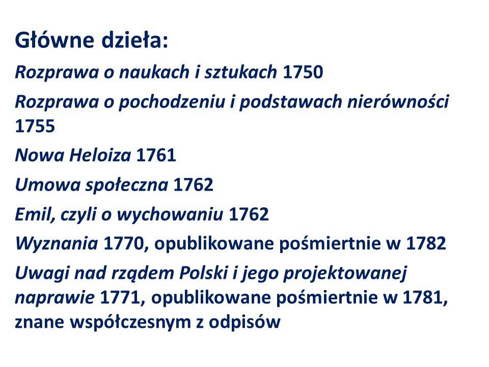 Główne dzieła: Rozprawa o naukach i sztukach 1750 Rozprawa o pochodzeniu i podstawach nierówności 1755 Nowa Heloiza 1761 Umowa społeczna 1762 Emil, czyli o wychowaniu 1762 Wyznania 1770, opublikowane pośmiertnie w 1782 Uwagi nad rządem Polski i jego projektowanej naprawie 1771, opublikowane pośmiertnie w 1781, znane współczesnym z odpisów