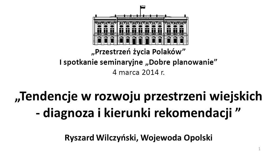 Tendencje w rozwoju przestrzeni wiejskich - diagnoza i kierunki rekomendacji Ryszard Wilczyński, Wojewoda Opolski Przestrzeń życia Polaków I spotkanie