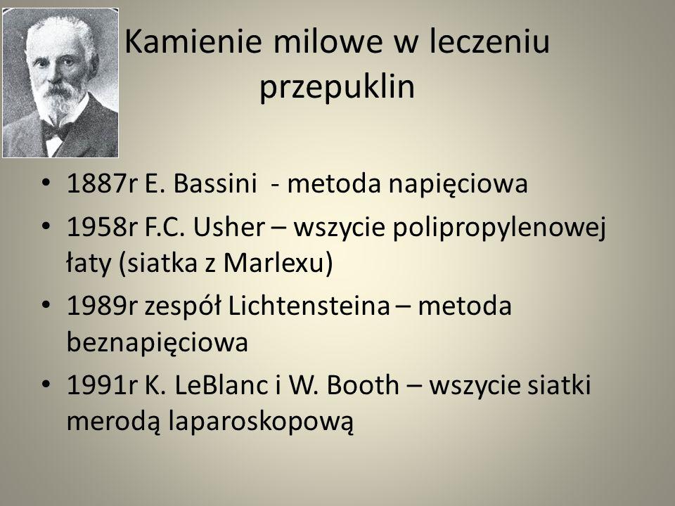 Kamienie milowe w leczeniu przepuklin 1887r E. Bassini - metoda napięciowa 1958r F.C. Usher – wszycie polipropylenowej łaty (siatka z Marlexu) 1989r z
