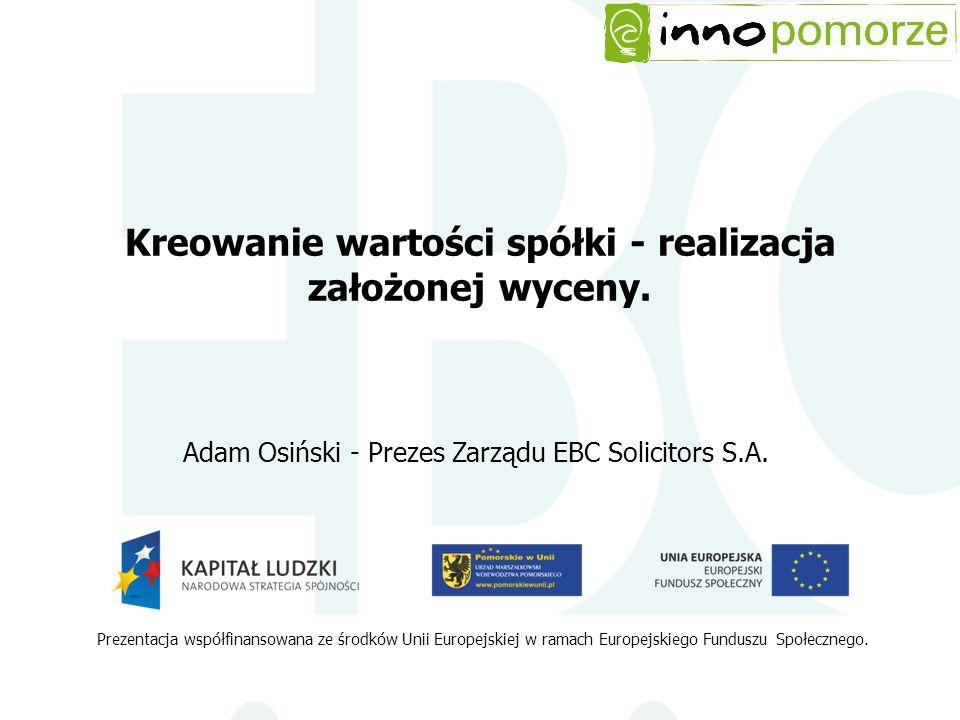 Kreowanie wartości spółki - realizacja założonej wyceny. Adam Osiński - Prezes Zarządu EBC Solicitors S.A. Prezentacja współfinansowana ze środków Uni
