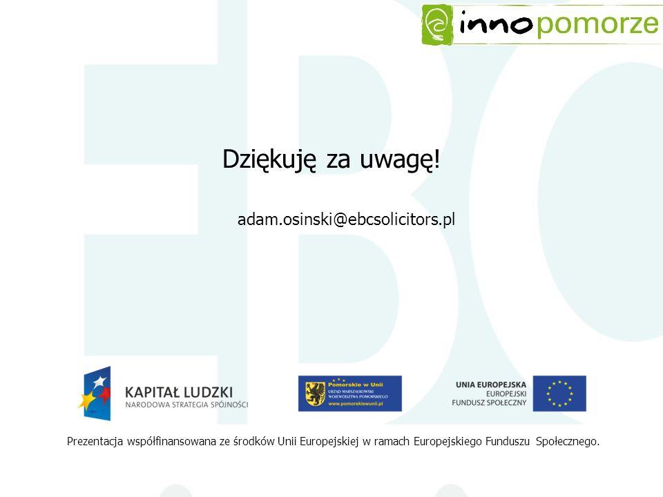 Dziękuję za uwagę! Prezentacja współfinansowana ze środków Unii Europejskiej w ramach Europejskiego Funduszu Społecznego. adam.osinski@ebcsolicitors.p