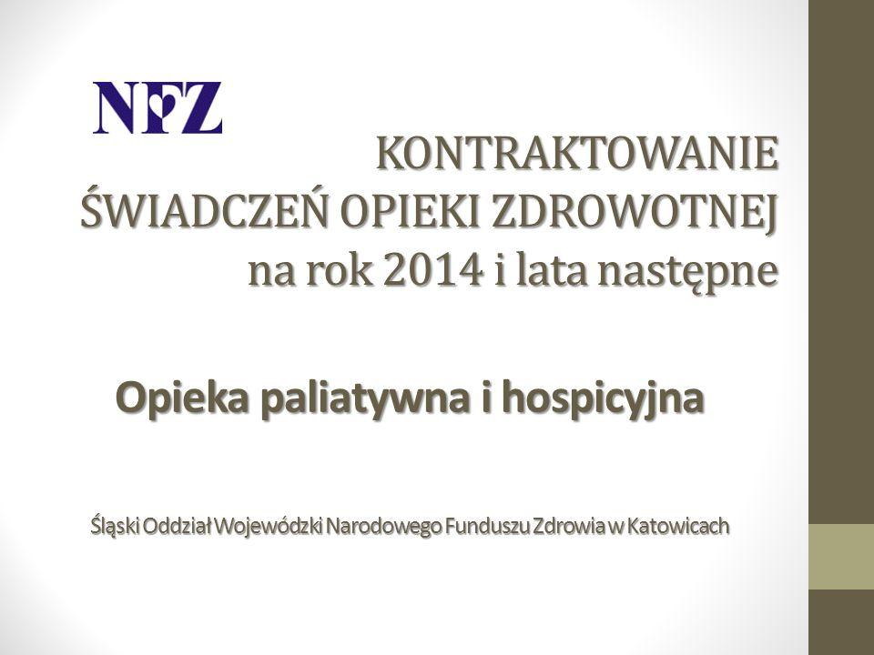 KONTRAKTOWANIE ŚWIADCZEŃ OPIEKI ZDROWOTNEJ na rok 2014 i lata następne Opieka paliatywna i hospicyjna Śląski Oddział Wojewódzki Narodowego Funduszu Zd