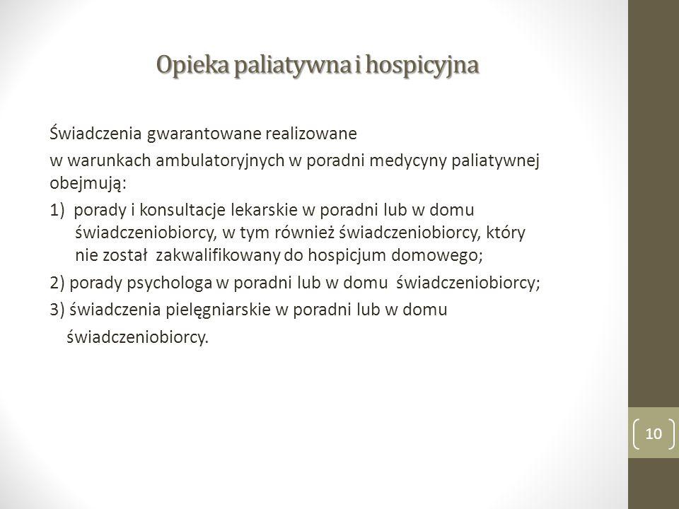 Opieka paliatywna i hospicyjna Świadczenia gwarantowane realizowane w warunkach ambulatoryjnych w poradni medycyny paliatywnej obejmują: 1) porady i konsultacje lekarskie w poradni lub w domu świadczeniobiorcy, w tym również świadczeniobiorcy, który nie został zakwalifikowany do hospicjum domowego; 2) porady psychologa w poradni lub w domu świadczeniobiorcy; 3) świadczenia pielęgniarskie w poradni lub w domu świadczeniobiorcy.