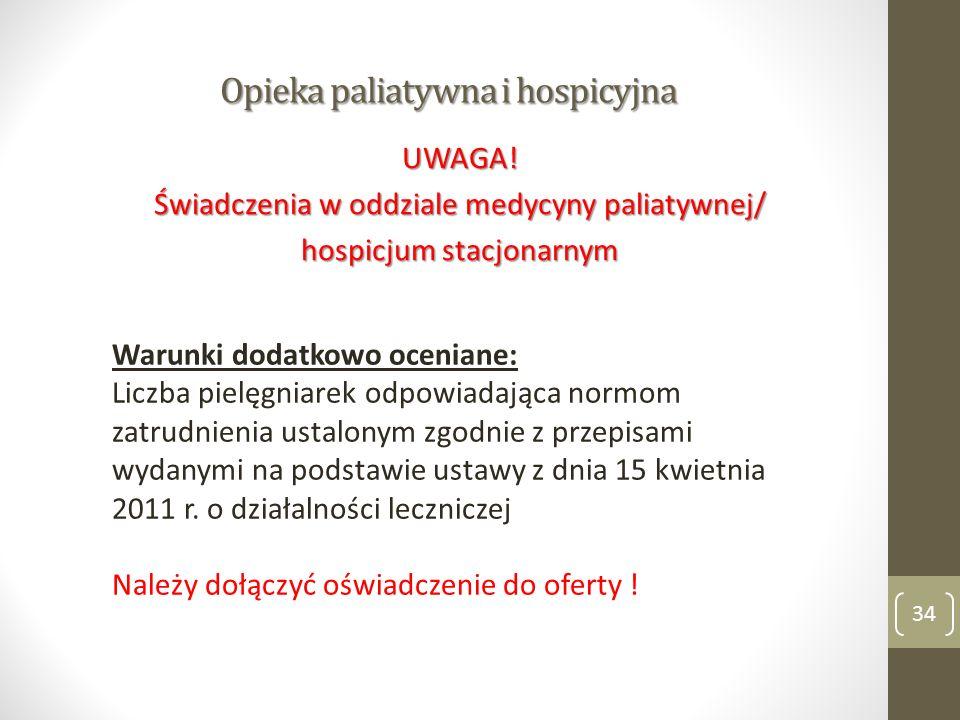 Opieka paliatywna i hospicyjna 34 UWAGA! Świadczenia w oddziale medycyny paliatywnej/ hospicjum stacjonarnym Warunki dodatkowo oceniane: Liczba pielęg