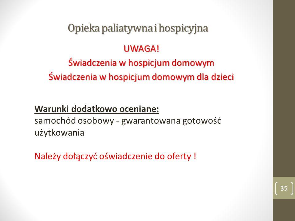 Opieka paliatywna i hospicyjna 35 UWAGA! Świadczenia w hospicjum domowym Świadczenia w hospicjum domowym dla dzieci Warunki dodatkowo oceniane: samoch