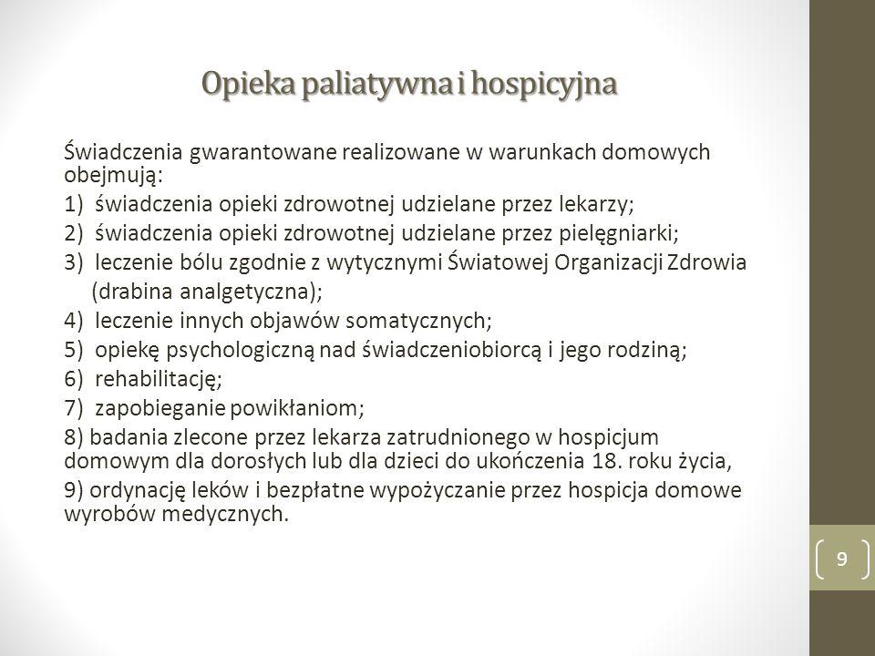 Opieka paliatywna i hospicyjna Świadczenia gwarantowane realizowane w warunkach domowych obejmują: 1) świadczenia opieki zdrowotnej udzielane przez lekarzy; 2) świadczenia opieki zdrowotnej udzielane przez pielęgniarki; 3) leczenie bólu zgodnie z wytycznymi Światowej Organizacji Zdrowia (drabina analgetyczna); 4) leczenie innych objawów somatycznych; 5) opiekę psychologiczną nad świadczeniobiorcą i jego rodziną; 6) rehabilitację; 7) zapobieganie powikłaniom; 8) badania zlecone przez lekarza zatrudnionego w hospicjum domowym dla dorosłych lub dla dzieci do ukończenia 18.