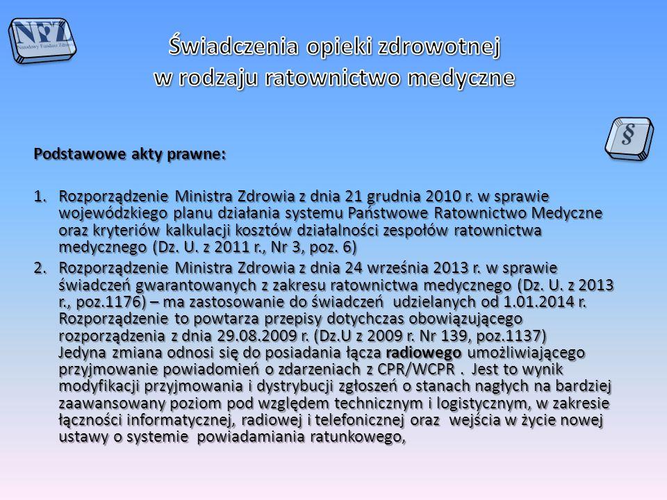 Podstawowe akty prawne – c.d.: zarządzenie Nr 65/2012/DSM Prezesa NFZ z dnia 17 października 2013 w sprawie określenia warunków zawierania i realizacji umów o udzielanie świadczeń opieki zdrowotnej w rodzaju ratownictwo medyczne (z późn.zm.) Ostatnie zmiany miały jedynie charakter porządkujący - dostosowanie treści zarządzenia do znowelizowanej ustawy o Państwowym Ratownictwie Medycznym i rozporządzenia Ministra Zdrowia ws.