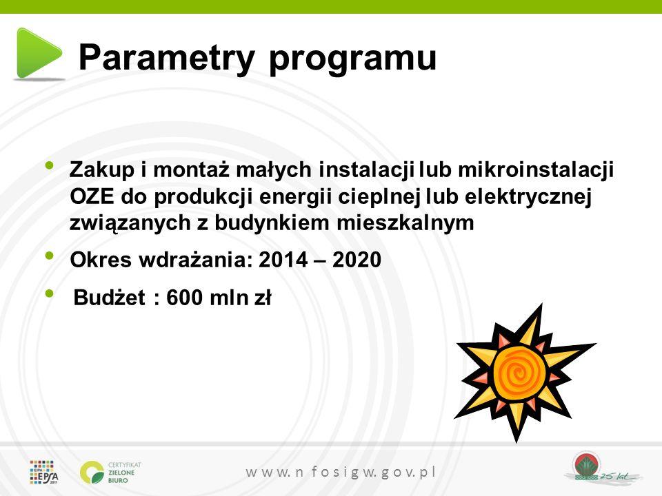w w w. n f o s i g w. g o v. p l Parametry programu Zakup i montaż małych instalacji lub mikroinstalacji OZE do produkcji energii cieplnej lub elektry
