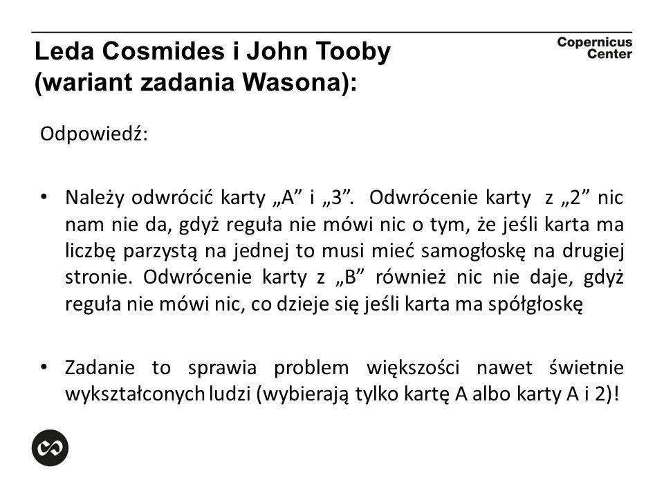 Leda Cosmides i John Tooby (wariant zadania Wasona): Odpowiedź: Należy odwrócić karty A i 3. Odwrócenie karty z 2 nic nam nie da, gdyż reguła nie mówi