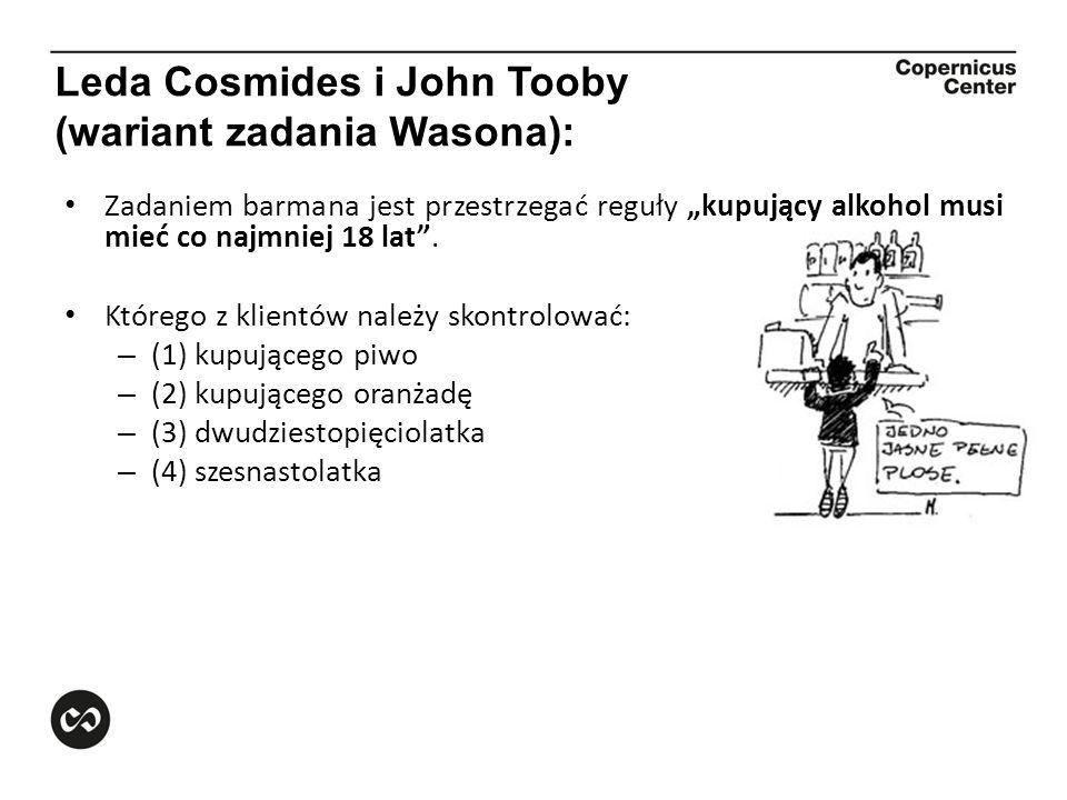 Leda Cosmides i John Tooby (wariant zadania Wasona): Zadaniem barmana jest przestrzegać reguły kupujący alkohol musi mieć co najmniej 18 lat. Którego