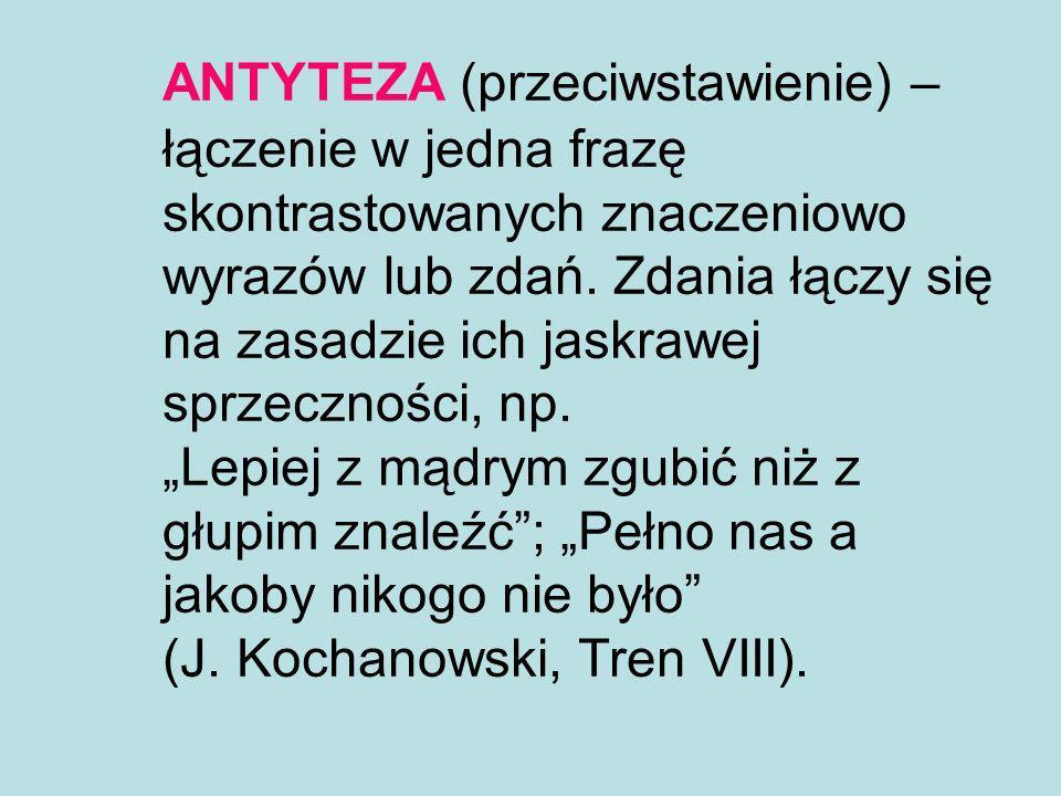 ANTYTEZA (przeciwstawienie) – łączenie w jedna frazę skontrastowanych znaczeniowo wyrazów lub zdań. Zdania łączy się na zasadzie ich jaskrawej sprzecz